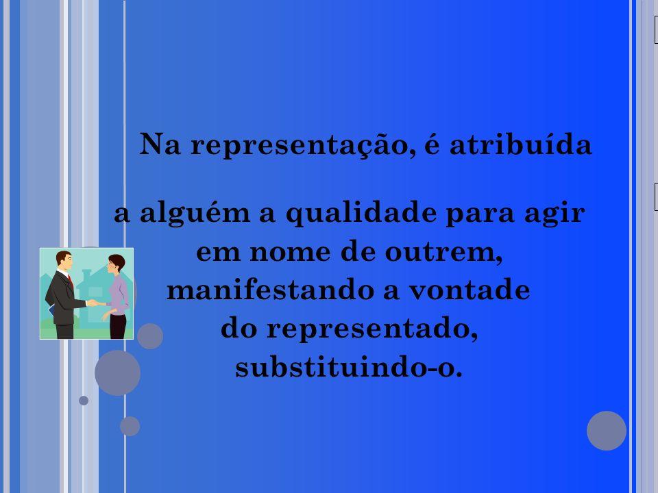 20/05/09 Na representação, é atribuída a alguém a qualidade para agir em nome de outrem, manifestando a vontade do representado, substituindo-o.
