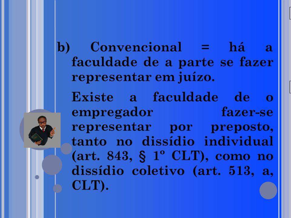 20/05/09 b) Convencional = há a faculdade de a parte se fazer representar em juízo. Existe a faculdade de o empregador fazer-se representar por prepos