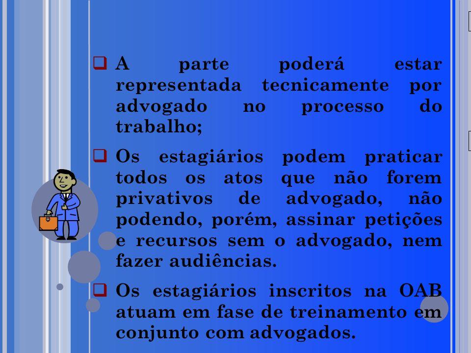 20/05/09 A parte poderá estar representada tecnicamente por advogado no processo do trabalho; Os estagiários podem praticar todos os atos que não fore