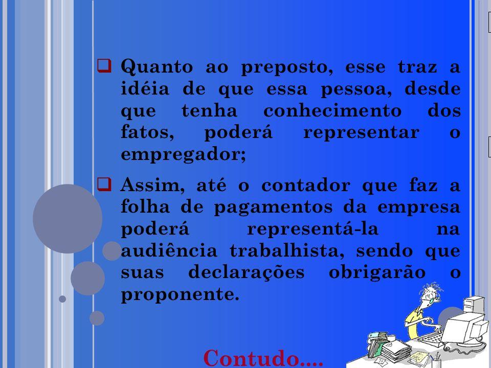 20/05/09 Quanto ao preposto, esse traz a idéia de que essa pessoa, desde que tenha conhecimento dos fatos, poderá representar o empregador; Assim, até