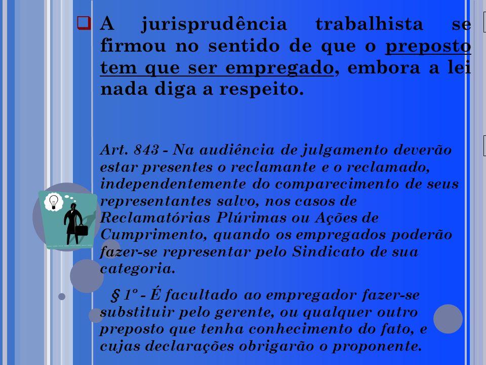 20/05/09 A jurisprudência trabalhista se firmou no sentido de que o preposto tem que ser empregado, embora a lei nada diga a respeito. Art. 843 - Na a