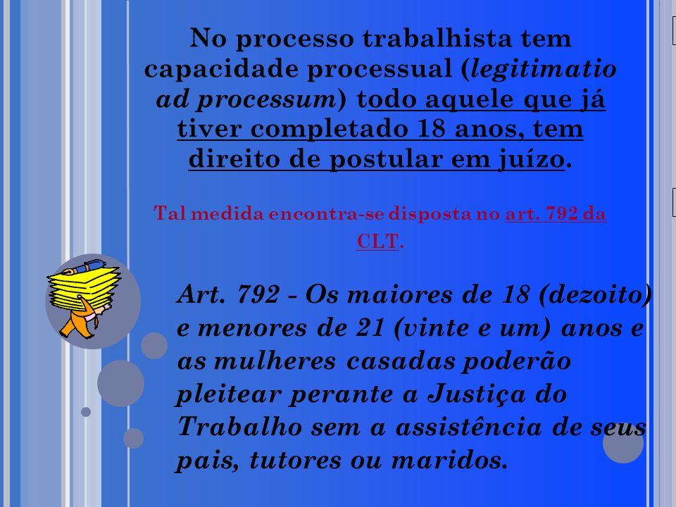 20/05/09 No processo trabalhista tem capacidade processual ( legitimatio ad processum ) todo aquele que já tiver completado 18 anos, tem direito de po