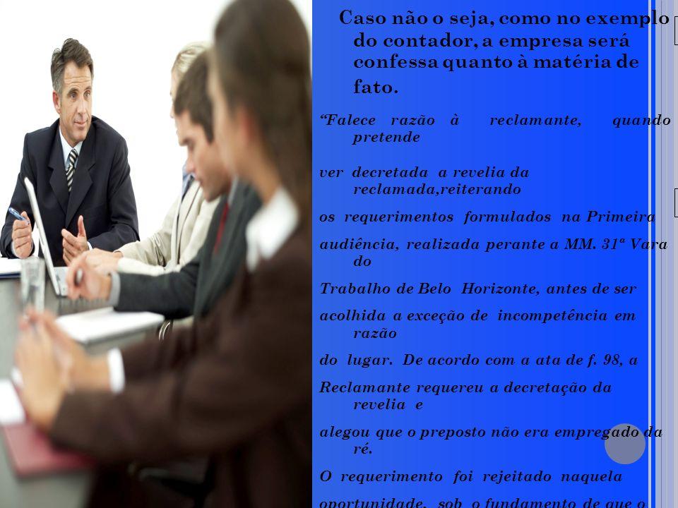 20/05/09 Caso não o seja, como no exemplo do contador, a empresa será confessa quanto à matéria de fato. Falece razão à reclamante, quando pretende ve