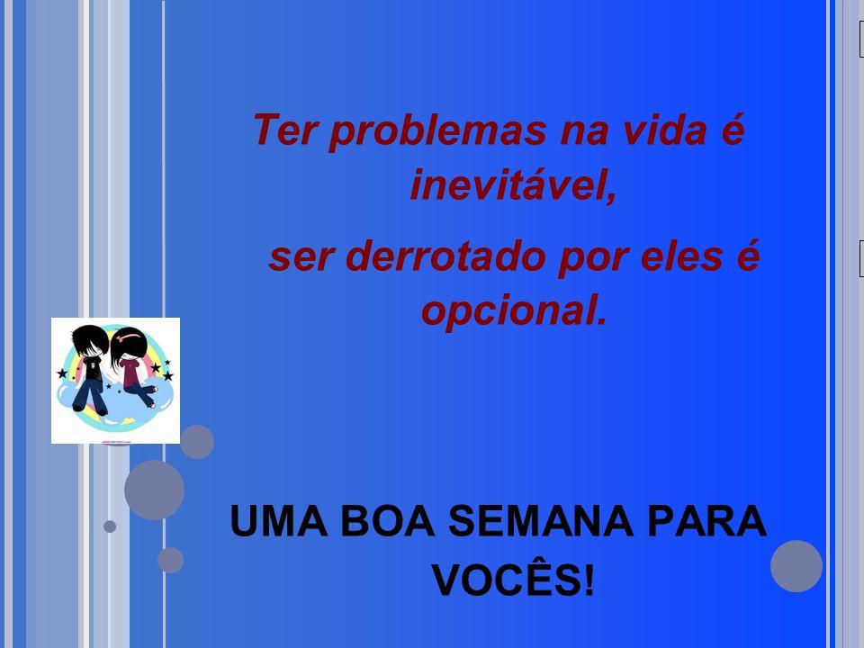 20/05/09 Ter problemas na vida é inevitável, ser derrotado por eles é opcional. UMA BOA SEMANA PARA VOCÊS!
