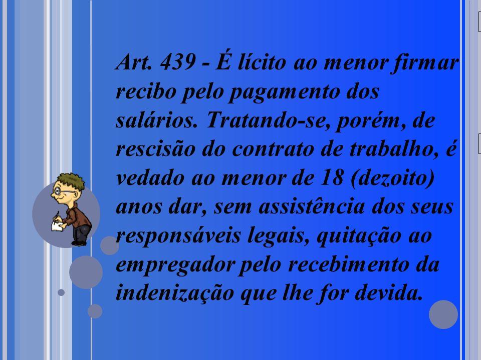 20/05/09 Art. 439 - É lícito ao menor firmar recibo pelo pagamento dos salários. Tratando-se, porém, de rescisão do contrato de trabalho, é vedado ao