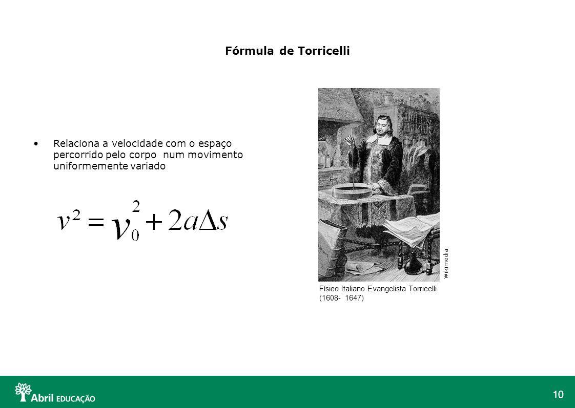 10 Fórmula de Torricelli Relaciona a velocidade com o espaço percorrido pelo corpo num movimento uniformemente variado Físico Italiano Evangelista Tor