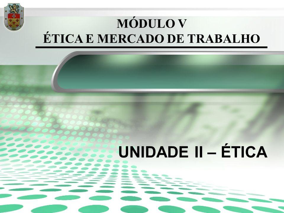 MÓDULO V ÉTICA E MERCADO DE TRABALHO UNIDADE II – ÉTICA