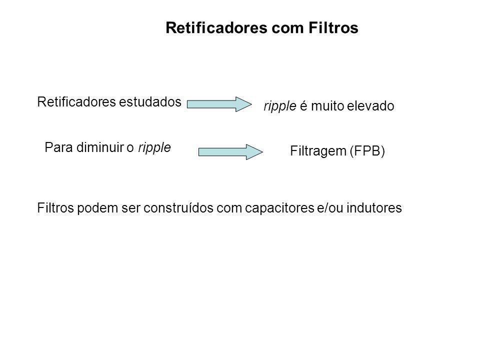 Retificadores com Filtros Retificadores estudados ripple é muito elevado Para diminuir o ripple Filtragem (FPB) Filtros podem ser construídos com capa