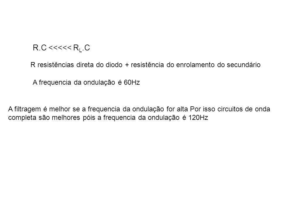 R.C <<<<< R L.C R resistências direta do diodo + resistência do enrolamento do secundário A filtragem é melhor se a frequencia da ondulação for alta P