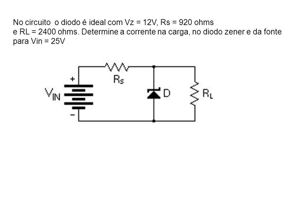 No circuito o diodo é ideal com Vz = 12V, Rs = 920 ohms e RL = 2400 ohms. Determine a corrente na carga, no diodo zener e da fonte para Vin = 25V