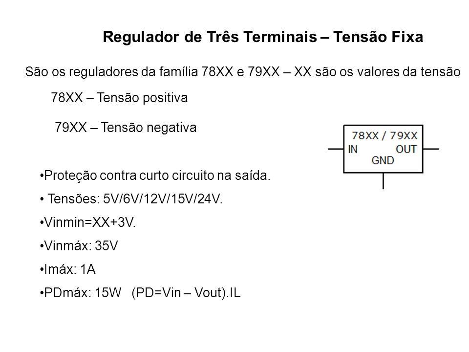 Regulador de Três Terminais – Tensão Fixa São os reguladores da família 78XX e 79XX – XX são os valores da tensão 78XX – Tensão positiva 79XX – Tensão
