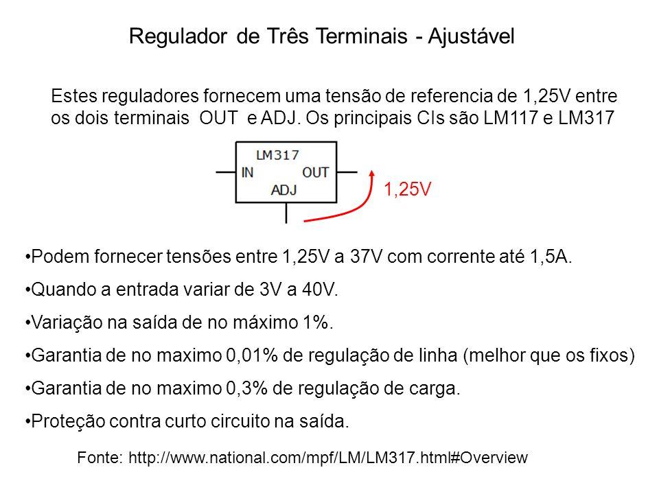 Regulador de Três Terminais - Ajustável Estes reguladores fornecem uma tensão de referencia de 1,25V entre os dois terminais OUT e ADJ. Os principais