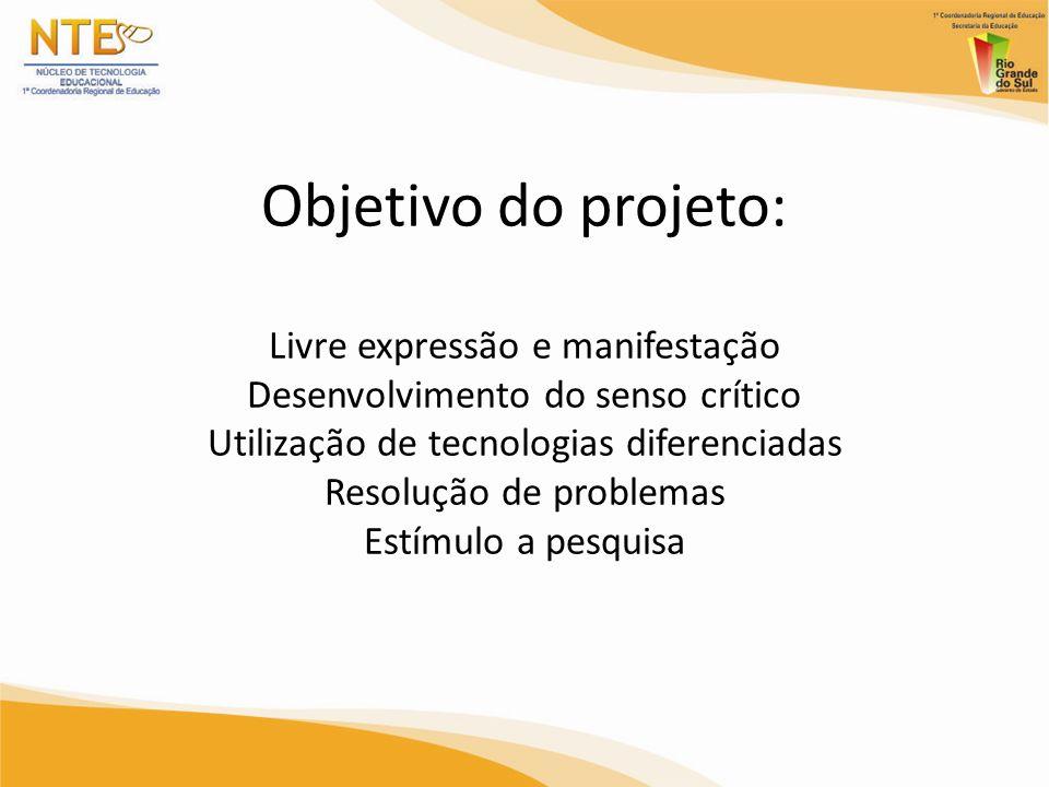 Objetivo do projeto: Livre expressão e manifestação Desenvolvimento do senso crítico Utilização de tecnologias diferenciadas Resolução de problemas Es