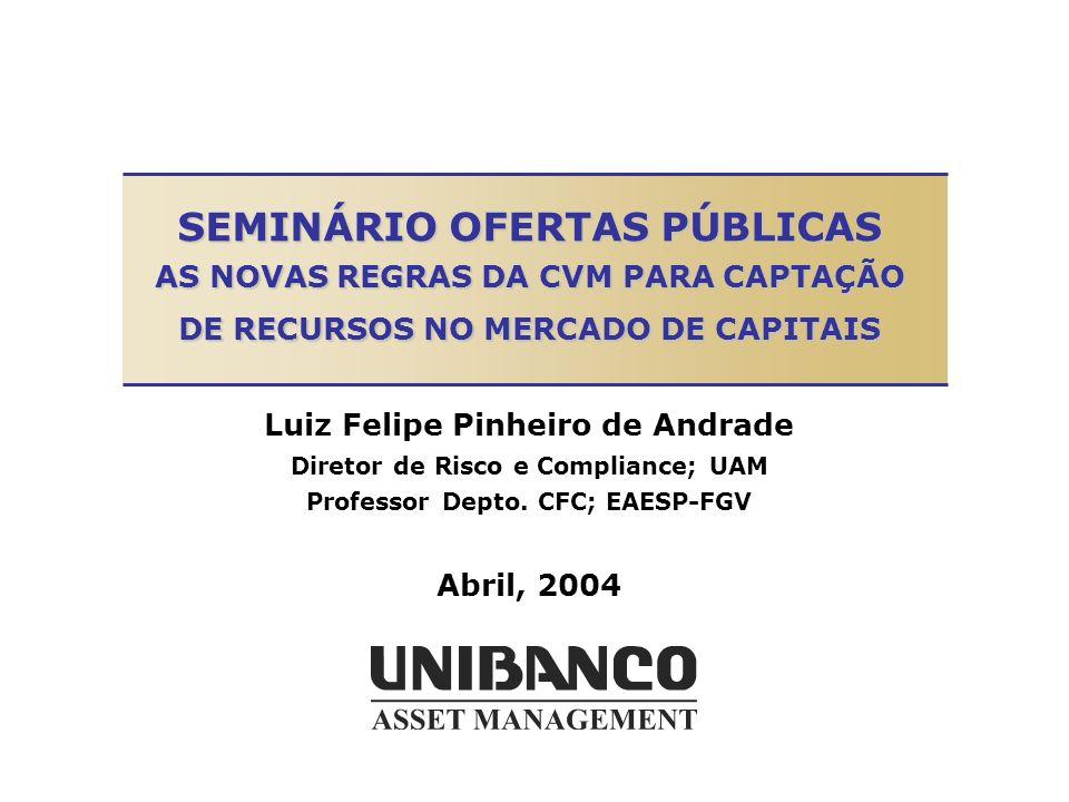 SEMINÁRIO OFERTAS PÚBLICAS AS NOVAS REGRAS DA CVM PARA CAPTAÇÃO DE RECURSOS NO MERCADO DE CAPITAIS Luiz Felipe Pinheiro de Andrade Diretor de Risco e Compliance; UAM Professor Depto.