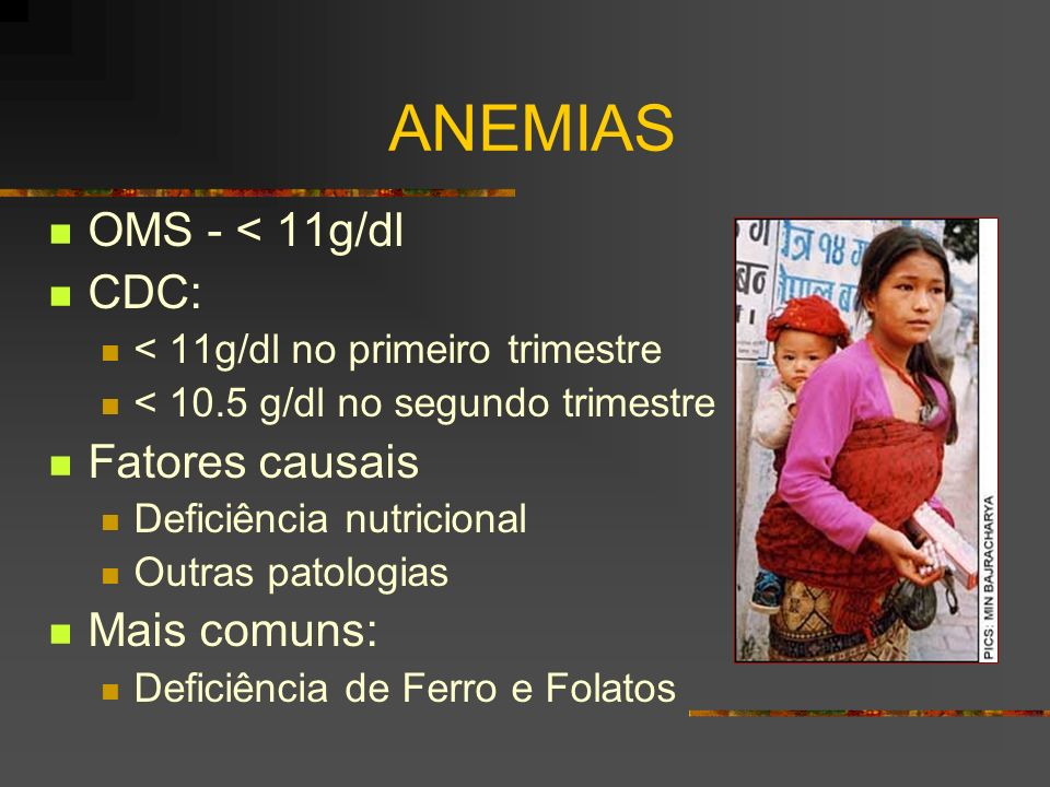 ANEMIAS OMS - < 11g/dl CDC: < 11g/dl no primeiro trimestre < 10.5 g/dl no segundo trimestre Fatores causais Deficiência nutricional Outras patologias