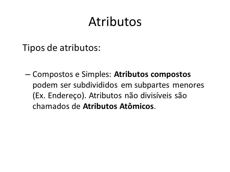 Atributos Tipos de atributos: – Compostos e Simples: Atributos compostos podem ser subdivididos em subpartes menores (Ex. Endereço). Atributos não div