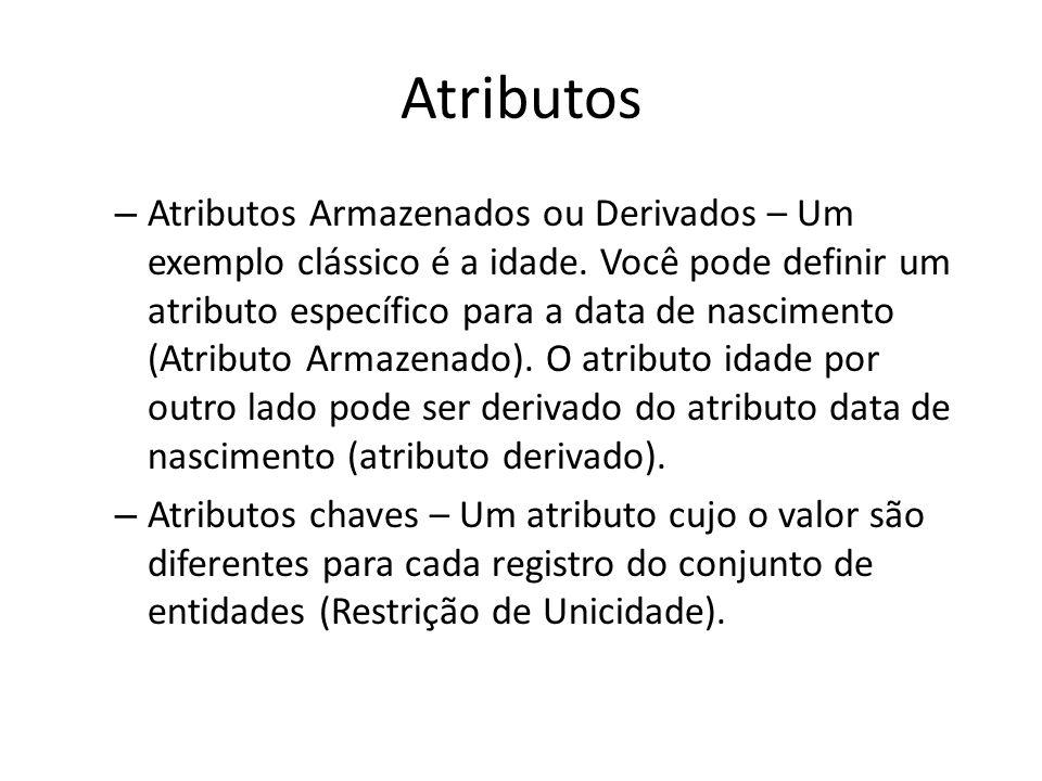 Atributos – Atributos Armazenados ou Derivados – Um exemplo clássico é a idade. Você pode definir um atributo específico para a data de nascimento (At