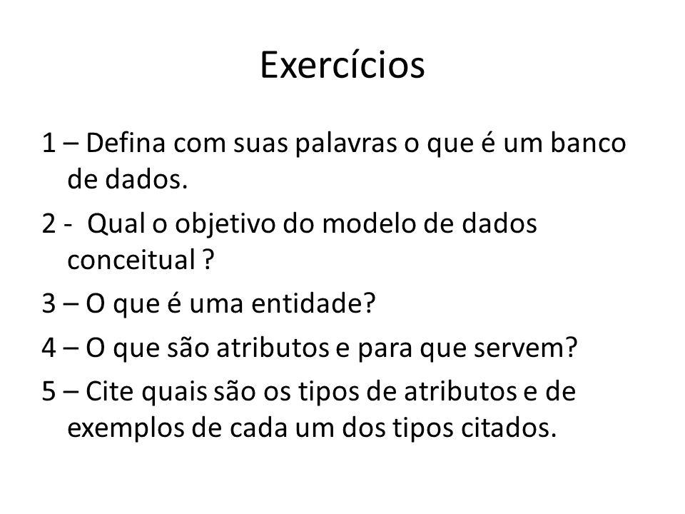 Exercícios 1 – Defina com suas palavras o que é um banco de dados. 2 - Qual o objetivo do modelo de dados conceitual ? 3 – O que é uma entidade? 4 – O