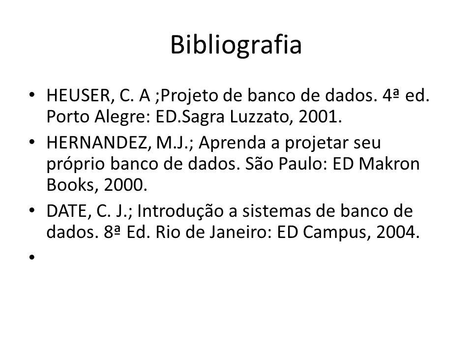 Bibliografia HEUSER, C. A ;Projeto de banco de dados. 4ª ed. Porto Alegre: ED.Sagra Luzzato, 2001. HERNANDEZ, M.J.; Aprenda a projetar seu próprio ban