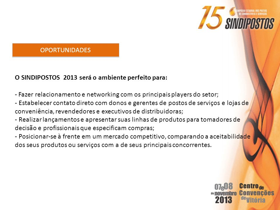 OPORTUNIDADES O SINDIPOSTOS 2013 será o ambiente perfeito para: - Fazer relacionamento e networking com os principais players do setor; - Estabelecer