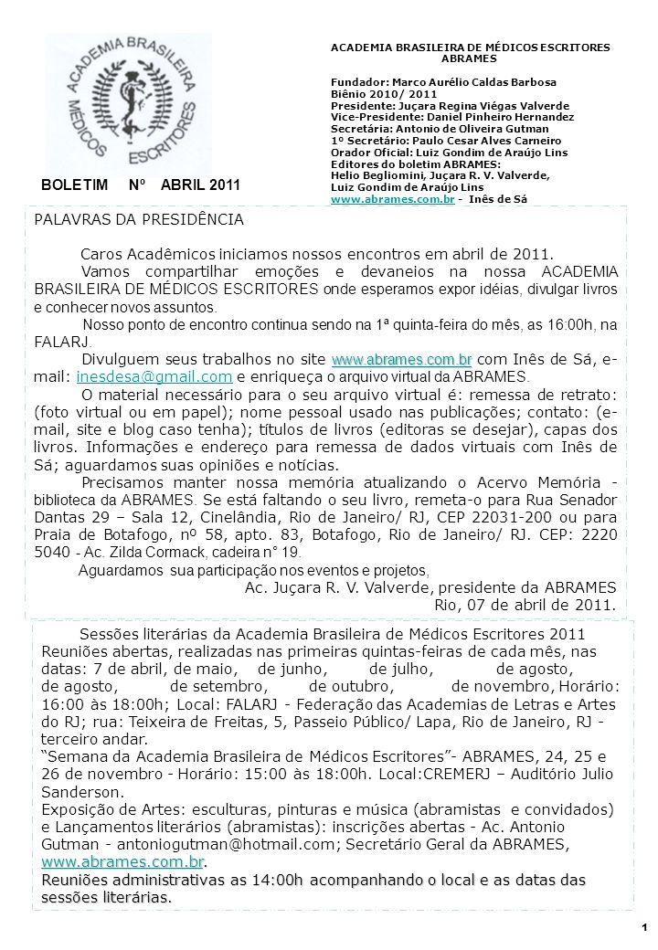 2 ACADEMIA BRASILEIRA DE MÉDICOS ESCRITORES – ABRIL DE 2011 – BOLETIM Nº CONCURSO LITERÁRIO DA ACADEMIA BRASILEIRA DE MÉDICOS ESCRITORES 2011 ABRAMES 2011 Regulamento: 01.Categorias: Conto, Crônica, Poesia, Trova e Ensaio (a modalidade Ensaio será restrita aos acadêmicos da ABRAMES) - Tema: As palavras em todas as categorias; 02.Comissão julgadora: os trabalhos devem se inéditos e serão julgados por uma comissão indicada pela diretoria da ABRAMES, que terá caráter e decisões soberanos e irrevogáveis.