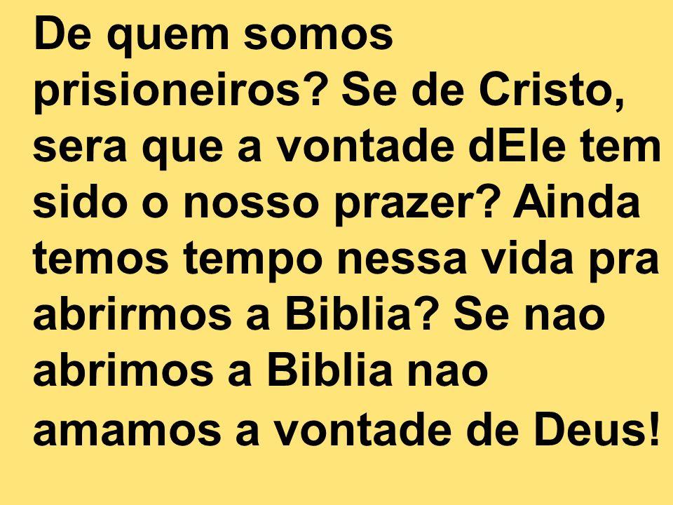 De quem somos prisioneiros? Se de Cristo, sera que a vontade dEle tem sido o nosso prazer? Ainda temos tempo nessa vida pra abrirmos a Biblia? Se nao