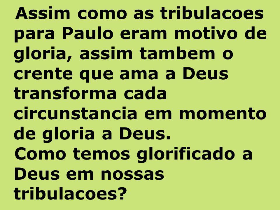 Assim como as tribulacoes para Paulo eram motivo de gloria, assim tambem o crente que ama a Deus transforma cada circunstancia em momento de gloria a