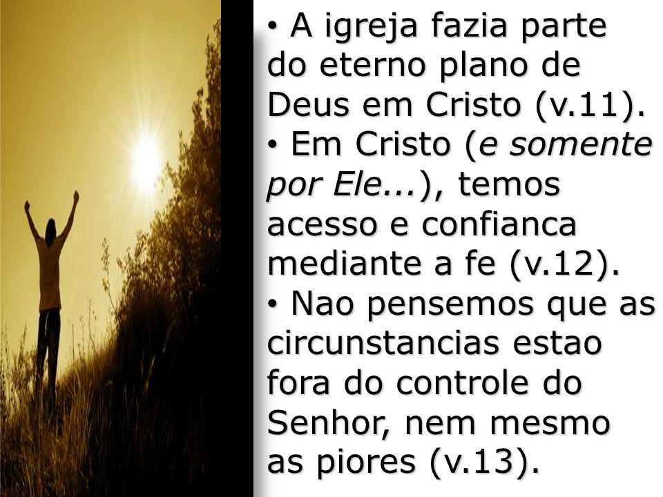 A igreja fazia parte do eterno plano de Deus em Cristo (v.11). A igreja fazia parte do eterno plano de Deus em Cristo (v.11). Em Cristo (e somente por