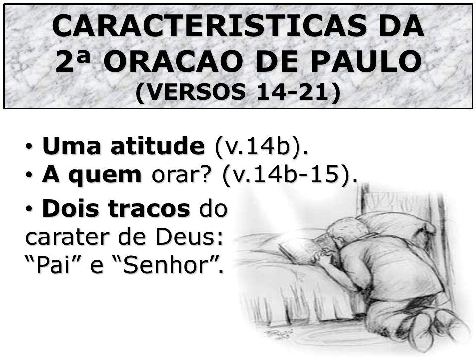 CARACTERISTICAS DA 2ª ORACAO DE PAULO (VERSOS 14-21) Uma atitude (v.14b). Uma atitude (v.14b). A quem orar? (v.14b-15). A quem orar? (v.14b-15). Dois
