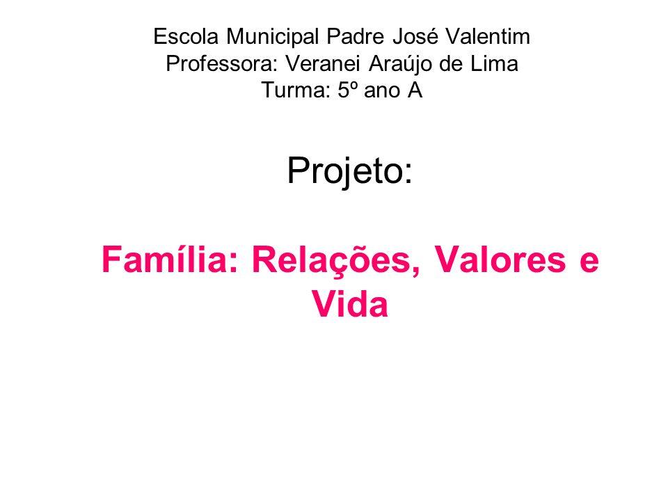 Projeto: Família: Relações, Valores e Vida Escola Municipal Padre José Valentim Professora: Veranei Araújo de Lima Turma: 5º ano A