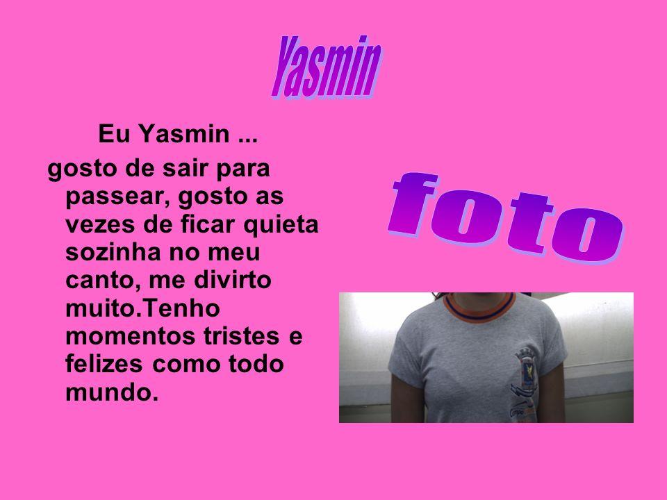 Eu Yasmin... gosto de sair para passear, gosto as vezes de ficar quieta sozinha no meu canto, me divirto muito.Tenho momentos tristes e felizes como t