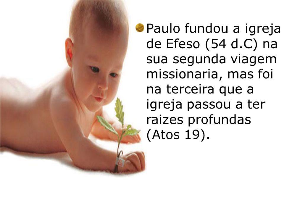 Paulo fundou a igreja de Efeso (54 d.C) na sua segunda viagem missionaria, mas foi na terceira que a igreja passou a ter raizes profundas (Atos 19).