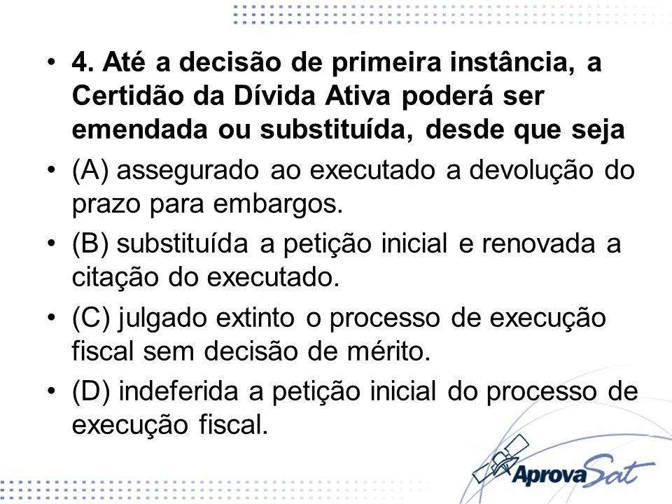 4. Até a decisão de primeira instância, a Certidão da Dívida Ativa poderá ser emendada ou substituída, desde que seja (A) assegurado ao executado a de
