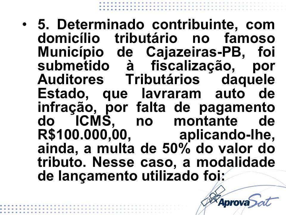 5. Determinado contribuinte, com domicílio tributário no famoso Município de Cajazeiras-PB, foi submetido à fiscalização, por Auditores Tributários da