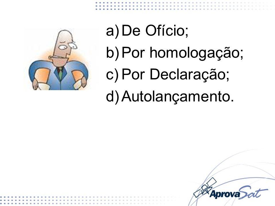 a)De Ofício; b)Por homologação; c)Por Declaração; d)Autolançamento.