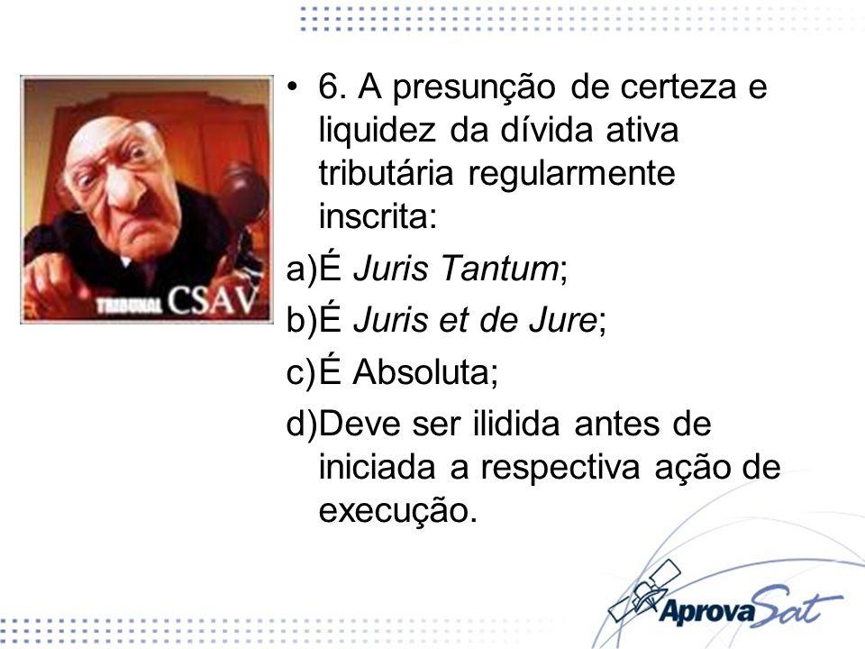 6. A presunção de certeza e liquidez da dívida ativa tributária regularmente inscrita: a)É Juris Tantum; b)É Juris et de Jure; c)É Absoluta; d)Deve se