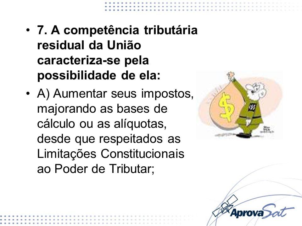 7. A competência tributária residual da União caracteriza-se pela possibilidade de ela: A) Aumentar seus impostos, majorando as bases de cálculo ou as