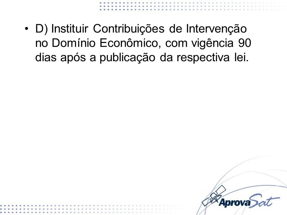 D) Instituir Contribuições de Intervenção no Domínio Econômico, com vigência 90 dias após a publicação da respectiva lei.