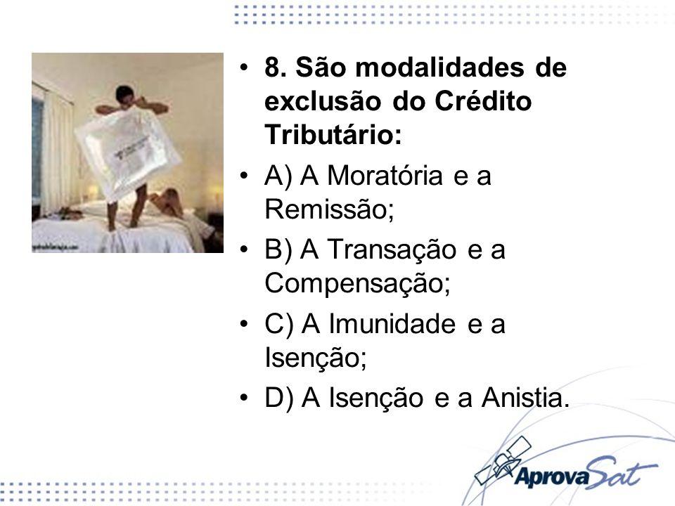 8. São modalidades de exclusão do Crédito Tributário: A) A Moratória e a Remissão; B) A Transação e a Compensação; C) A Imunidade e a Isenção; D) A Is