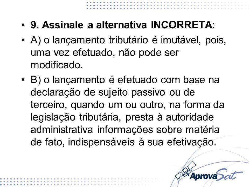 9. Assinale a alternativa INCORRETA: A) o lançamento tributário é imutável, pois, uma vez efetuado, não pode ser modificado. B) o lançamento é efetuad