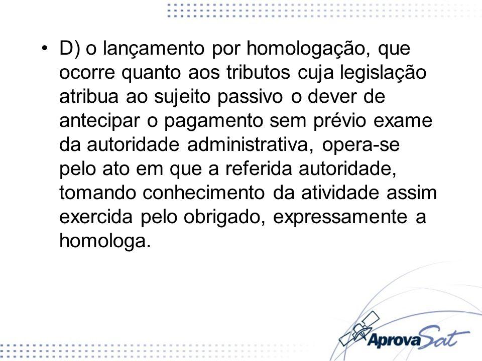 D) o lançamento por homologação, que ocorre quanto aos tributos cuja legislação atribua ao sujeito passivo o dever de antecipar o pagamento sem prévio