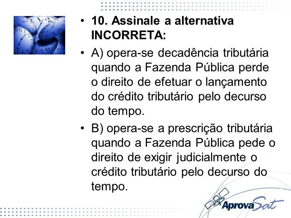 10. Assinale a alternativa INCORRETA: A) opera-se decadência tributária quando a Fazenda Pública perde o direito de efetuar o lançamento do crédito tr
