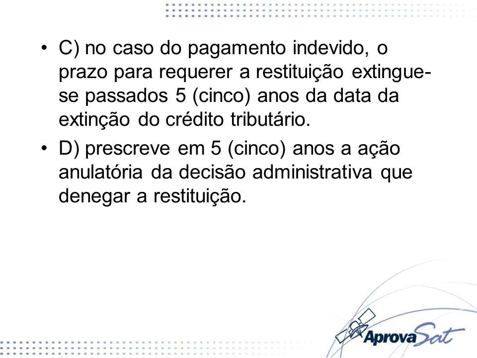 C) no caso do pagamento indevido, o prazo para requerer a restituição extingue- se passados 5 (cinco) anos da data da extinção do crédito tributário.