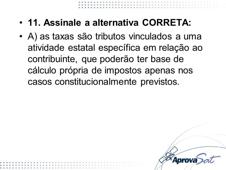 11. Assinale a alternativa CORRETA: A) as taxas são tributos vinculados a uma atividade estatal específica em relação ao contribuinte, que poderão ter