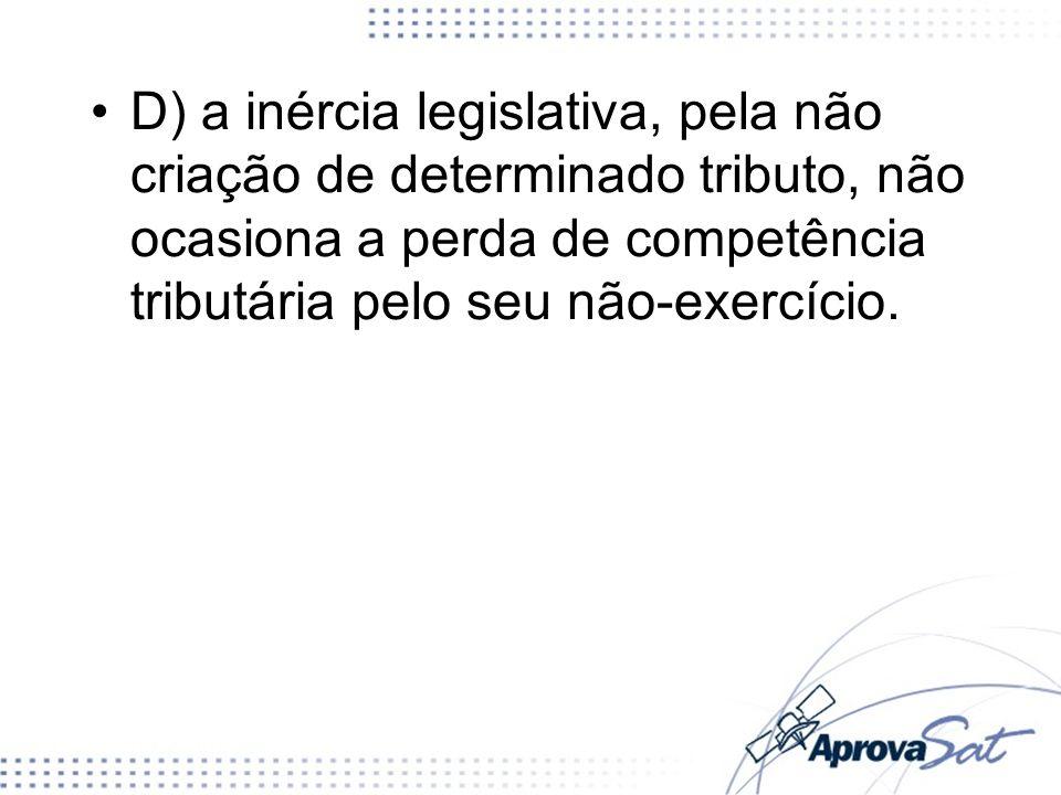 D) a inércia legislativa, pela não criação de determinado tributo, não ocasiona a perda de competência tributária pelo seu não-exercício.