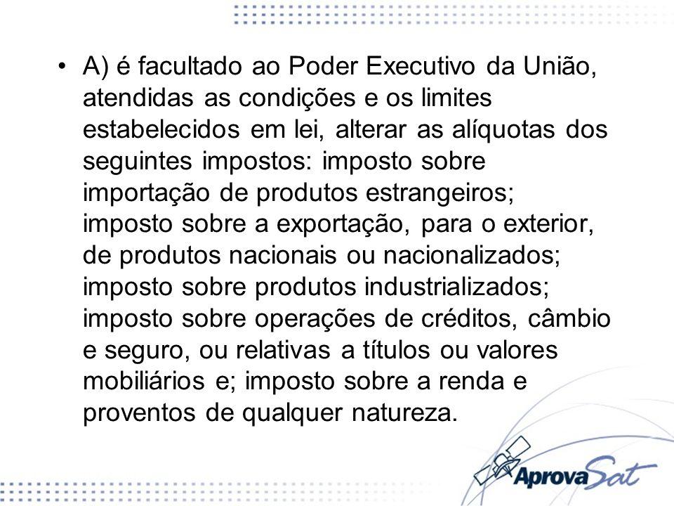 A) é facultado ao Poder Executivo da União, atendidas as condições e os limites estabelecidos em lei, alterar as alíquotas dos seguintes impostos: imp