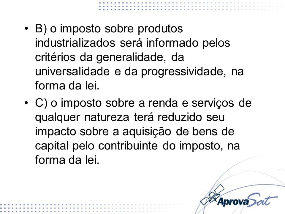 B) o imposto sobre produtos industrializados será informado pelos critérios da generalidade, da universalidade e da progressividade, na forma da lei.
