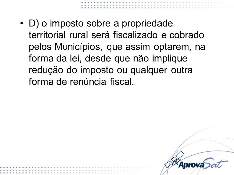 D) o imposto sobre a propriedade territorial rural será fiscalizado e cobrado pelos Municípios, que assim optarem, na forma da lei, desde que não impl
