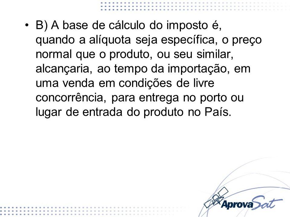 B) A base de cálculo do imposto é, quando a alíquota seja específica, o preço normal que o produto, ou seu similar, alcançaria, ao tempo da importação