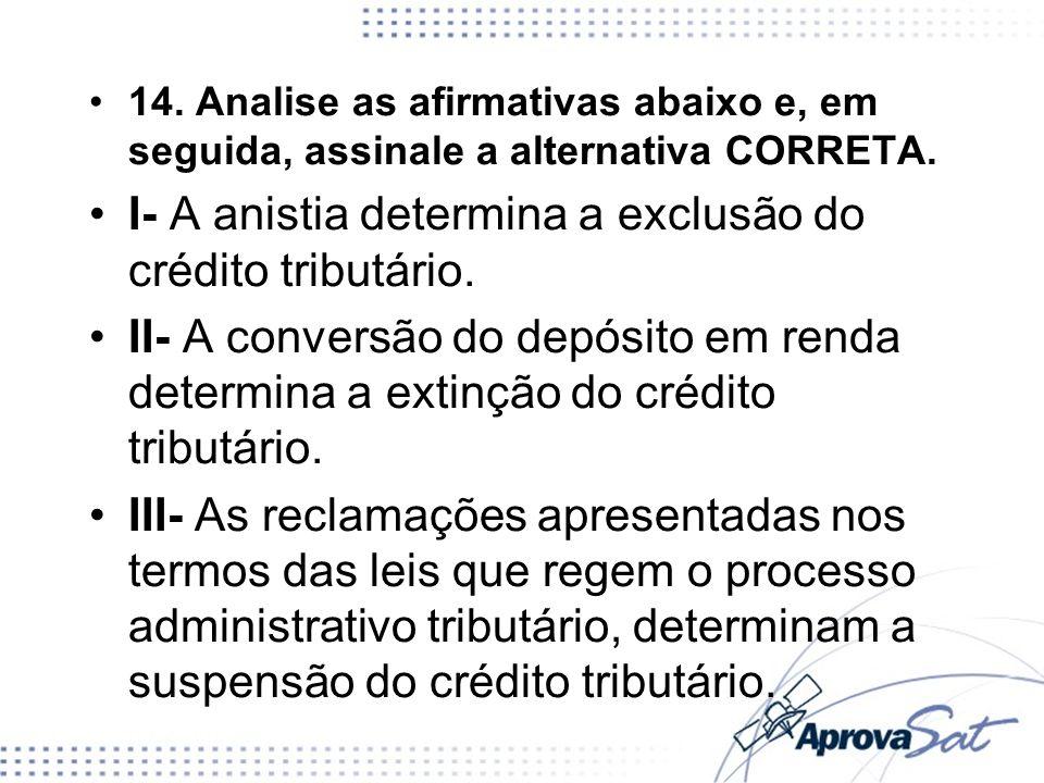 14. Analise as afirmativas abaixo e, em seguida, assinale a alternativa CORRETA. I- A anistia determina a exclusão do crédito tributário. II- A conver